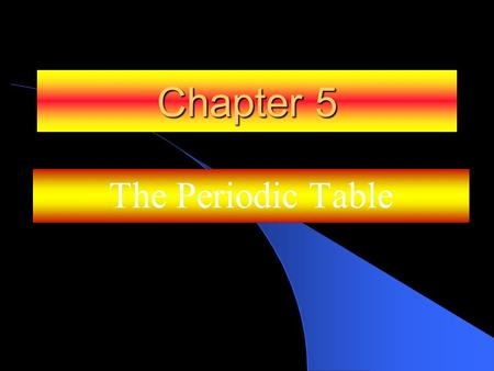 Chapter 5 The Periodic Table.