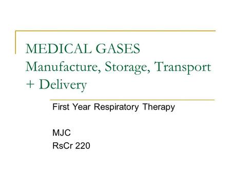 MEDICAL GASES Manufacture, Storage, Transport + Delivery First Year Respiratory Therapy MJC RsCr 220.