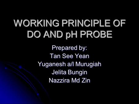 WORKING PRINCIPLE OF DO AND pH PROBE Prepared by: Tan See Yean Yuganesh a/l Murugiah Jelita Bungin Nazzira Md Zin.
