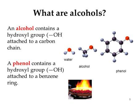What are alcohols? An alcohol contains a hydroxyl group (—OH) attached to a carbon chain. A phenol contains a hydroxyl group (—OH) attached to a benzene.