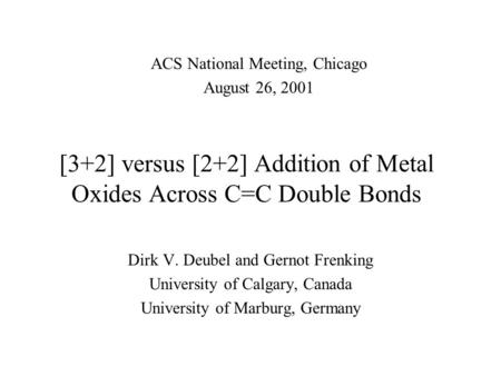 [3+2] versus [2+2] Addition of Metal Oxides Across C=C Double Bonds Dirk V. Deubel and Gernot Frenking University of Calgary, Canada University of Marburg,