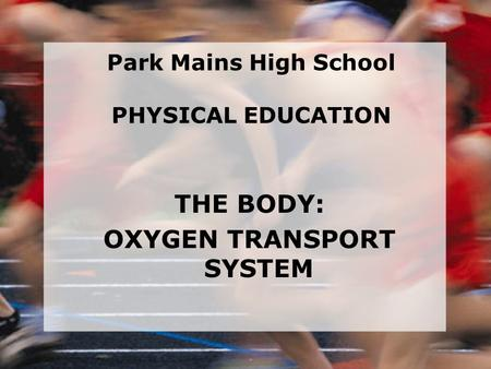 THE BODY: OXYGEN TRANSPORT SYSTEM Park Mains High School PHYSICAL EDUCATION.