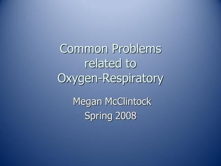 Common Problems related to Oxygen-Respiratory Megan McClintock Megan McClintock Spring 2008.