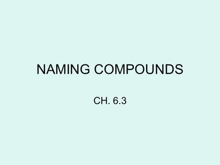 NAMING COMPOUNDS CH. 6.3. We use the word, COMPOUND, when describing an ionic bonded molecule. An example: –NaCl is sodium chloride.