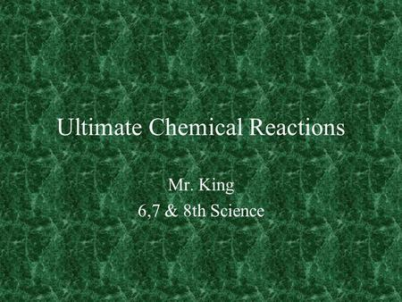 Ultimate Chemical Reactions Mr. King 6,7 & 8th Science.