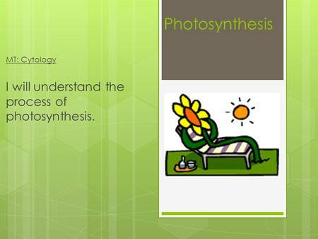 Photosynthesis MT: Cytology I will understand the process of photosynthesis.