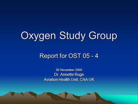 Oxygen Study Group Report for OST 05 - 4 30 November 2005 Dr. Annette Ruge Aviation Health Unit, CAA UK.