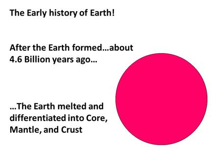 The Early history of Earth! After the Earth formed…about 4.6 Billion years ago… …The Earth melted and differentiated into Core, Mantle, and Crust.