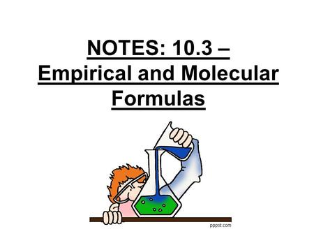 NOTES: 10.3 – Empirical and Molecular Formulas What Could It Be?