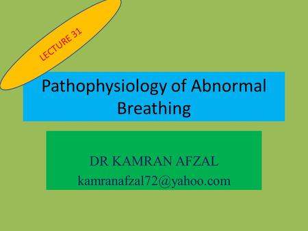 Pathophysiology of Abnormal Breathing DR KAMRAN AFZAL LECTURE 31.