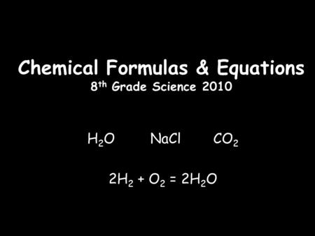 Chemical Formulas & Equations 8 th Grade Science 2010 H 2 O NaCl CO 2 2H 2 + O 2 = 2H 2 O.