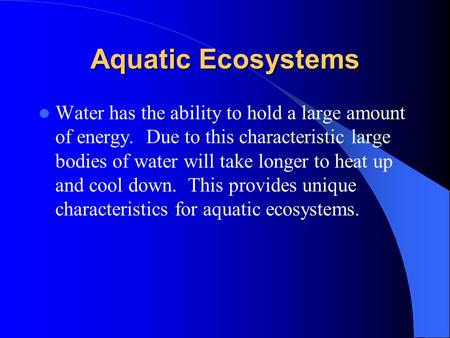 Aquatic Ecosystems Water has the ability to hold a large amount of energy. Due to this characteristic large bodies of water will take longer to heat up.
