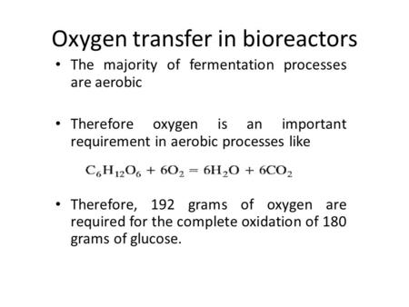 Oxygen transfer in bioreactors The majority of fermentation processes are aerobic Therefore oxygen is an important requirement in aerobic processes like.