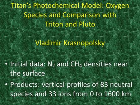 Titan's Photochemical Model: Oxygen Species and Comparison with Triton and Pluto Vladimir Krasnopolsky Initial data: N 2 and CH 4 densities near the surface.