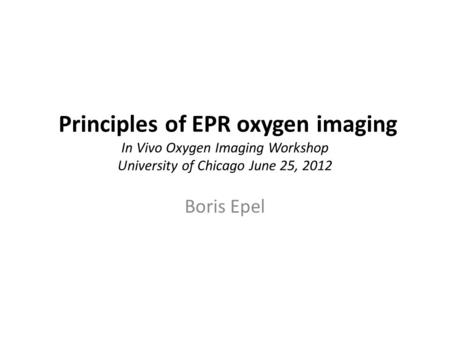 Principles of EPR oxygen imaging In Vivo Oxygen Imaging Workshop University of Chicago June 25, 2012 Boris Epel.