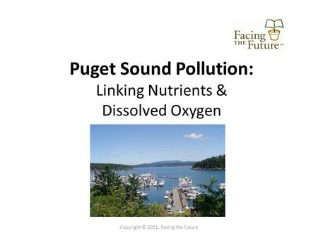 Puget Sound Pollution: Linking Nutrients & Dissolved Oxygen Copyright © 2011, Facing the Future.