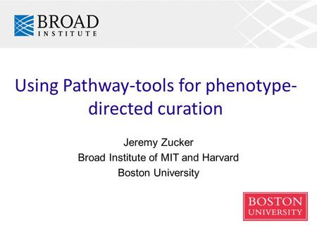 Using Pathway-tools for phenotype- directed curation Jeremy Zucker Broad Institute of MIT and Harvard Boston University.
