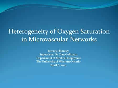 Heterogeneity of Oxygen Saturation in Microvascular Networks Jeremy Flannery Supervisor: Dr. Dan Goldman Department of Medical Biophysics The University.