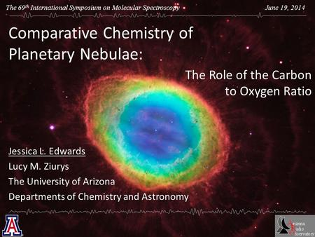 The 69 th International Symposium on Molecular Spectroscopy June 19, 2014 Comparative Chemistry of Planetary Nebulae: Jessica L. Edwards Lucy M. Ziurys.