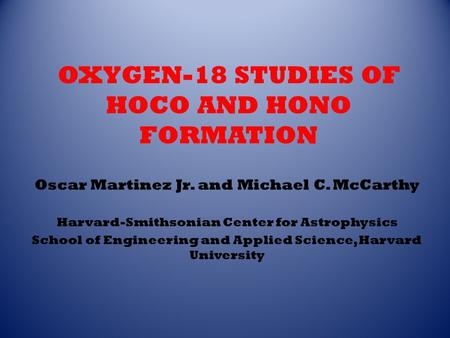 OXYGEN-18 STUDIES OF HOCO AND HONO FORMATION Oscar Martinez Jr. and Michael C. McCarthy Harvard-Smithsonian Center for Astrophysics School of Engineering.