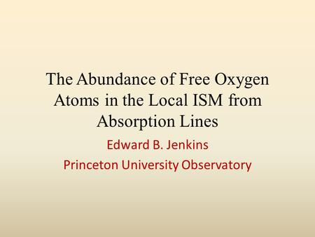 The Abundance of Free Oxygen Atoms in the Local ISM from Absorption Lines Edward B. Jenkins Princeton University Observatory.