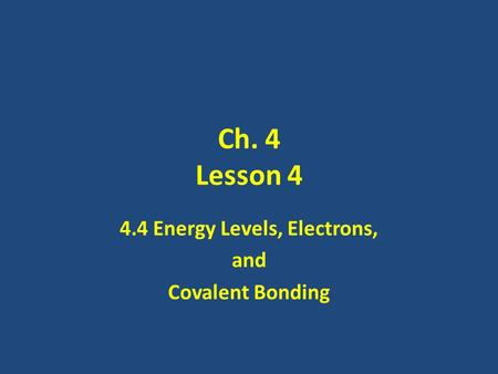 Ch. 4 Lesson 4 4.4 Energy Levels, Electrons, and Covalent Bonding.