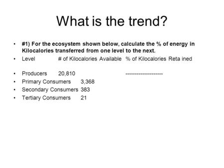 What is the trend? #1) For the ecosystem shown below, calculate the % of energy in Kilocalories transferred from one level to the next. Level # of Kilocalories.