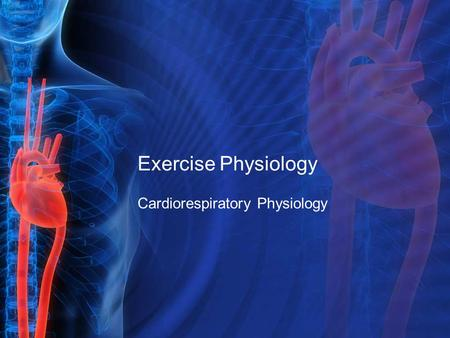 Exercise Physiology Cardiorespiratory Physiology.