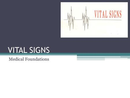 VITAL SIGNS Medical Foundations. Vital Signs (Signs of Life) Temperature Pulse Respirations Oxygen Concentration Pupils Blood Pressure.