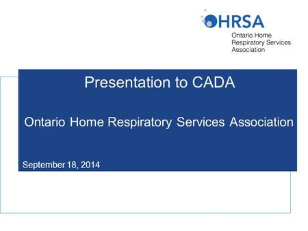 Presentation to CADA Ontario Home Respiratory Services Association September 18, 2014.