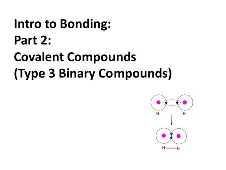 Intro to Bonding: Part 2: Covalent Compounds (Type 3 Binary Compounds)