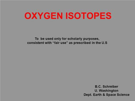 "OXYGEN ISOTOPES B.C. Schreiber U. Washington Dept. Earth & Space Science To be used only for scholarly purposes, consistent with ""fair use"" as prescribed."
