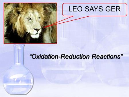 """Oxidation-Reduction Reactions"" LEO SAYS GER. The Meaning of Oxidation and Reduction (called ""redox"") OBJECTIVES: Define oxidation and reduction in terms."