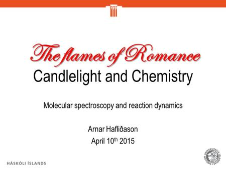 The flames of Romance The flames of Romance Candlelight and Chemistry Molecular spectroscopy and reaction dynamics Arnar Hafliðason April 10 th 2015.