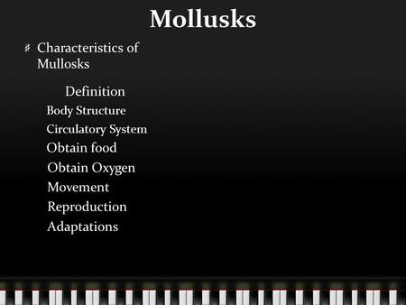 Mollusks Characteristics of Mullosks Definition Body Structure Circulatory System Obtain food Obtain Oxygen Movement Reproduction Adaptations.