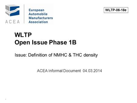 1 WLTP Open Issue Phase 1B Issue: Definition of NMHC & THC density. ACEA Informal Document 04.03.2014 WLTP-06-18e.