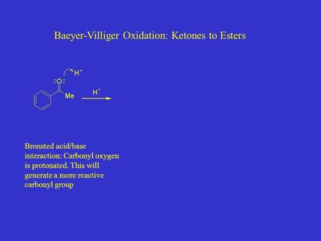 Baeyer-Villiger Oxidation: Ketones to Esters Bronsted acid/base interaction: Carbonyl oxygen is protonated. This will generate a more reactive carbonyl.