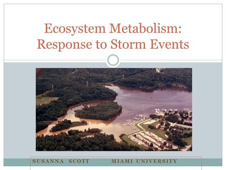 SUSANNA SCOTT MIAMI UNIVERSITY Ecosystem Metabolism: Response to Storm Events.