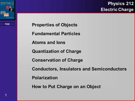 TOC 1 Physics 212 Electric Charge Properties of Objects Fundamental Particles Atoms and Ions Quantization of Charge Conservation of Charge Conductors,