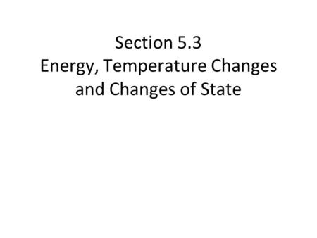 Section 5.3 Energy, Temperature Changes and Changes of State.