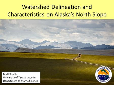 Watershed Delineation and Characteristics on Alaska's North Slope Matt Khosh University of Texas at Austin Department of Marne Science.