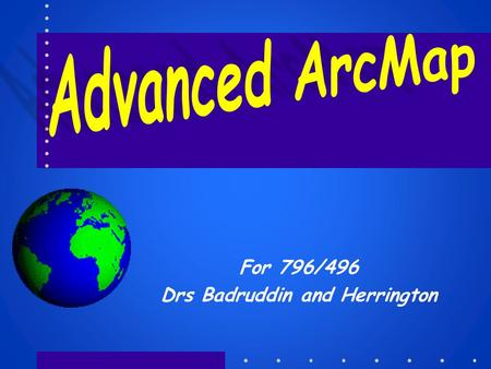 For 796/496 Drs Badruddin and Herrington. The Advanced ArcMAP User What is an advanced GIS user? –Someone who knows what they are doing Can quickly come.
