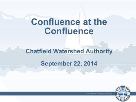 Confluence at the Confluence Chatfield Watershed Authority September 22, 2014.