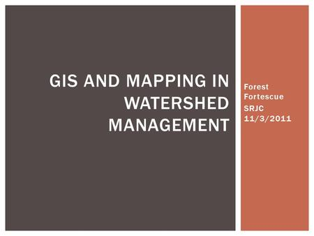 Forest Fortescue SRJC 11/3/2011 GIS AND MAPPING IN WATERSHED MANAGEMENT.