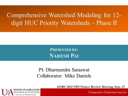 Comprehensive Watershed Modeling for 12- digit HUC Priority Watersheds – Phase II P RESENTED BY : N ARESH P AI PI: Dharmendra Saraswat Collaborator: Mike.