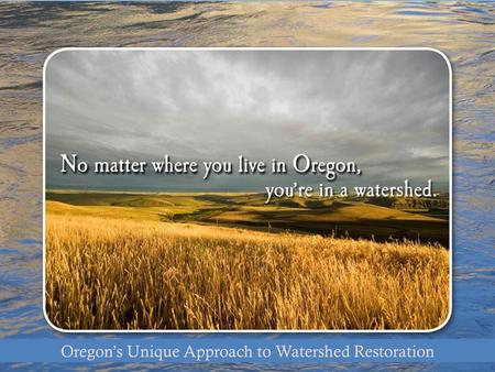 Oregon's Unique Approach Oregon's Unique Approach to Watershed Restoration.