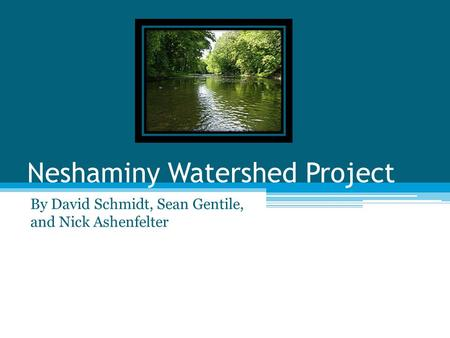 Neshaminy Watershed Project By David Schmidt, Sean Gentile, and Nick Ashenfelter.