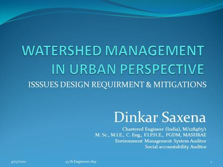 ISSSUES DESIGN REQUIRMENT & MITIGATIONS Dinkar Saxena Chartered Engineer (India), M/128465/1 M. Sc., M.I.E., C. Eng., F.I.P.H.E., PGDM, MASHRAE Environment.