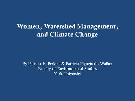 Women, Watershed Management, and Climate Change By Patricia E. Perkins & Patricia Figueiredo Walker Faculty of Environmental Studies York University.