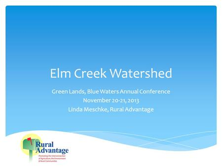 Elm Creek Watershed Green Lands, Blue Waters Annual Conference November 20-21, 2013 Linda Meschke, Rural Advantage.